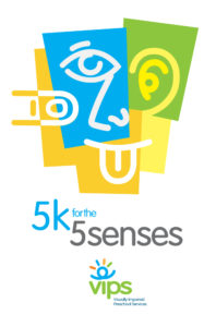 VIPS 5K for the Senses benefitting Visually Impaired Preschool Services. Register today!